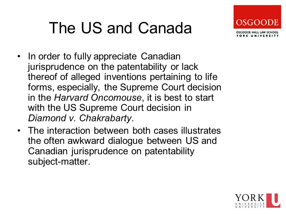 The US and Canada In order to fully appreciate Canadian jurisprudence on the patentability or lack thereof of alleged inventions pertaining to life forms, especially, the Supreme Court decision in the Harvard Oncomouse, it is best to start with the US Supreme Court decision in Diamond v.