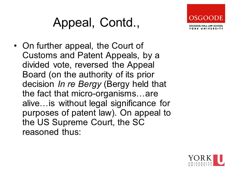 Appeal, Contd., On further appeal, the Court of Customs and Patent Appeals, by a divided vote, reversed the Appeal Board (on the authority of its prior decision In re Bergy (Bergy held that the fact that micro-organisms…are alive…is without legal significance for purposes of patent law).