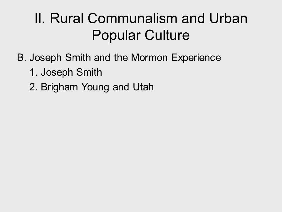 B. Joseph Smith and the Mormon Experience 1. Joseph Smith 2. Brigham Young and Utah II. Rural Communalism and Urban Popular Culture