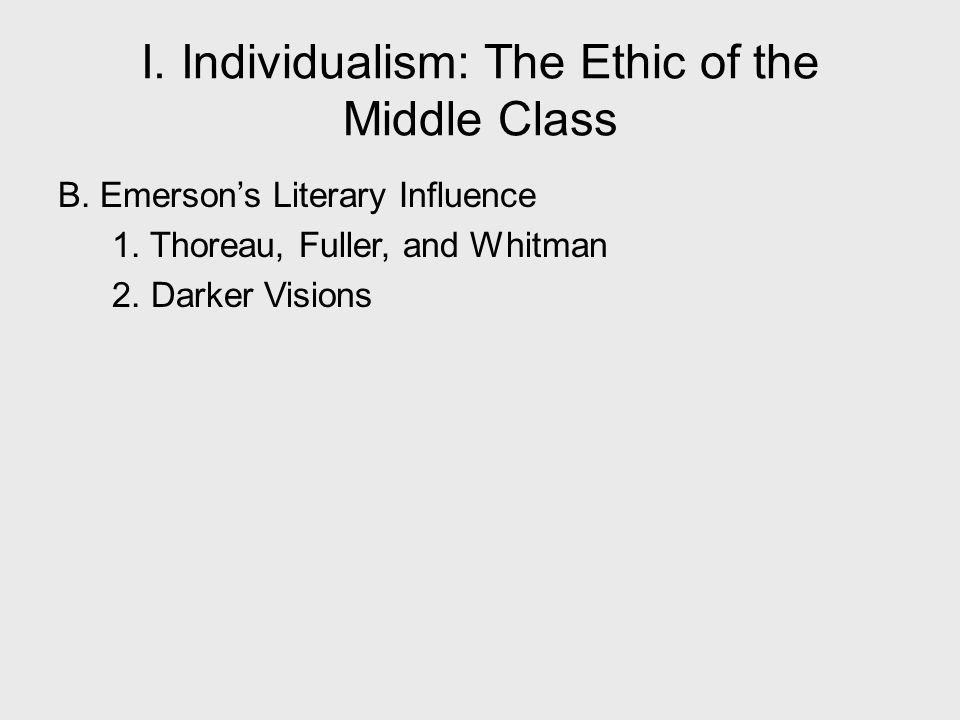 B. Emerson's Literary Influence 1. Thoreau, Fuller, and Whitman 2. Darker Visions I. Individualism: The Ethic of the Middle Class