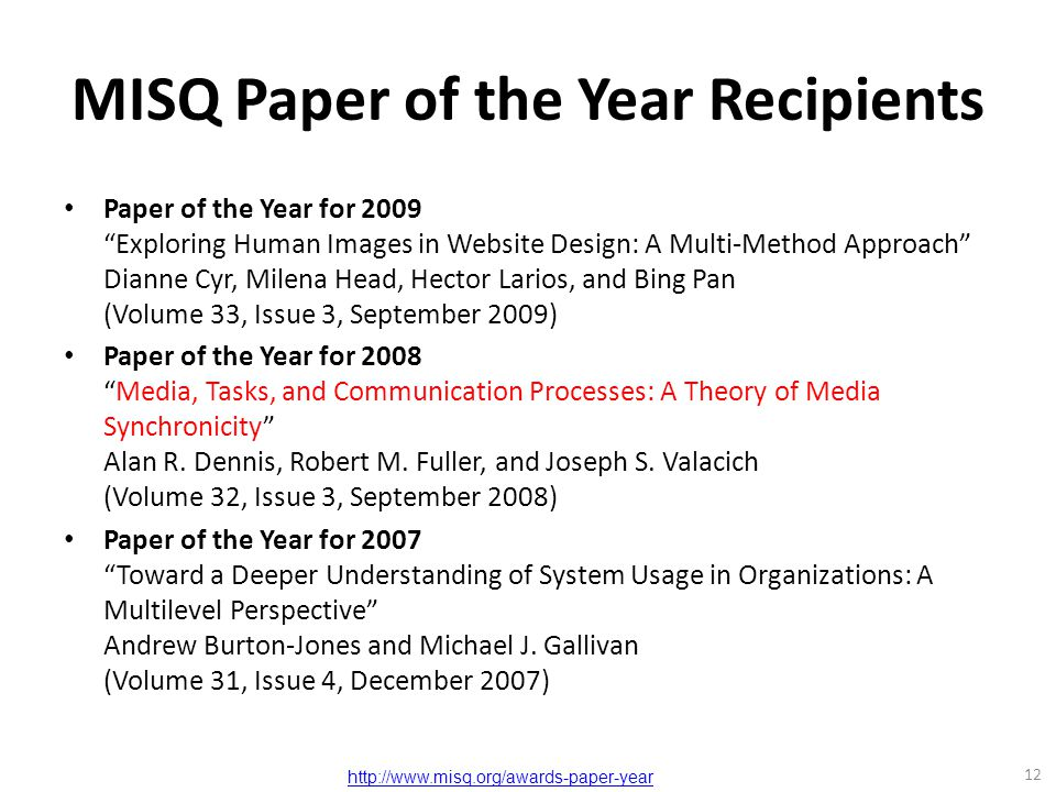 MISQ Paper of the Year Recipients Paper of the Year for 2009 Exploring Human Images in Website Design: A Multi-Method Approach Dianne Cyr, Milena Head, Hector Larios, and Bing Pan (Volume 33, Issue 3, September 2009) Paper of the Year for 2008 Media, Tasks, and Communication Processes: A Theory of Media Synchronicity Alan R.