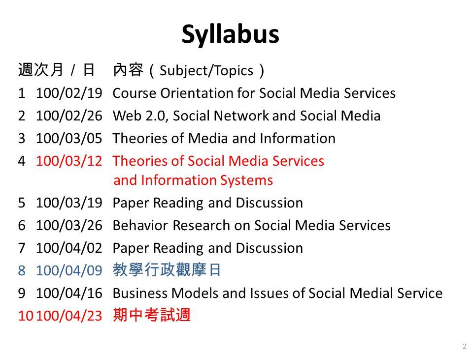 週次月/日內容( Subject/Topics ) 1100/02/19Course Orientation for Social Media Services 2100/02/26Web 2.0, Social Network and Social Media 3100/03/05Theories
