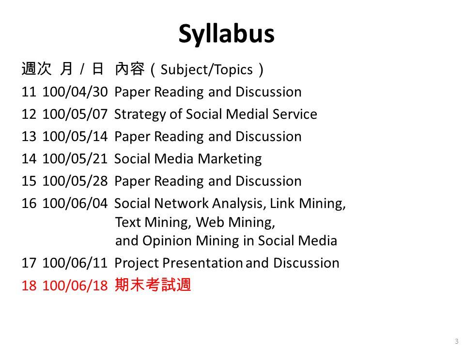 週次 月/日內容( Subject/Topics ) 11 100/04/30Paper Reading and Discussion 12 100/05/07Strategy of Social Medial Service 13 100/05/14Paper Reading and Discussion 14 100/05/21Social Media Marketing 15 100/05/28Paper Reading and Discussion 16 100/06/04Social Network Analysis, Link Mining, Text Mining, Web Mining, and Opinion Mining in Social Media 17 100/06/11Project Presentation and Discussion 18 100/06/18 期末考試週 3 Syllabus