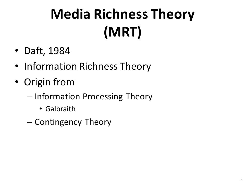 Media Richness Theory (MRT) Daft, 1984 Information Richness Theory Origin from – Information Processing Theory Galbraith – Contingency Theory 6