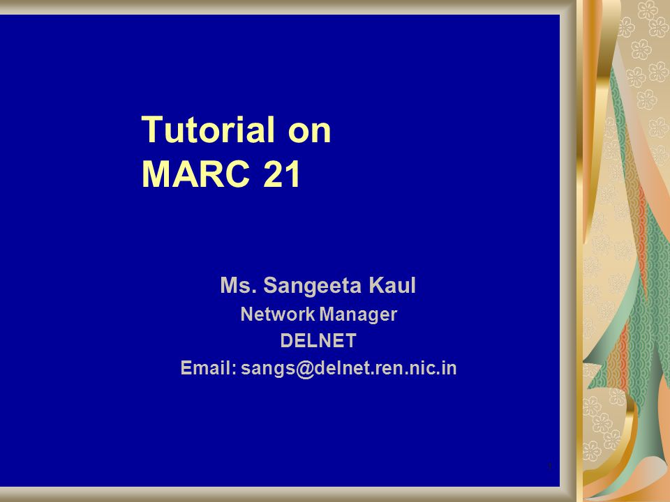 1 Tutorial on MARC 21 Ms. Sangeeta Kaul Network Manager DELNET Email: sangs@delnet.ren.nic.in