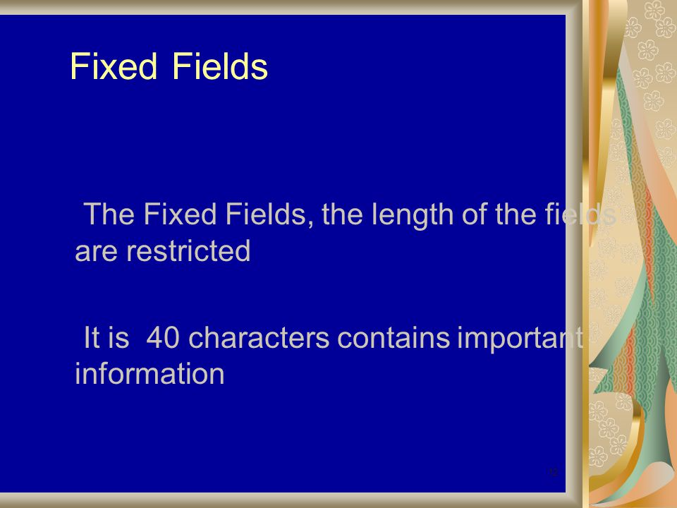 12 Fixed Fields The Fixed Fields, the length of the fields are restricted It is 40 characters contains important information