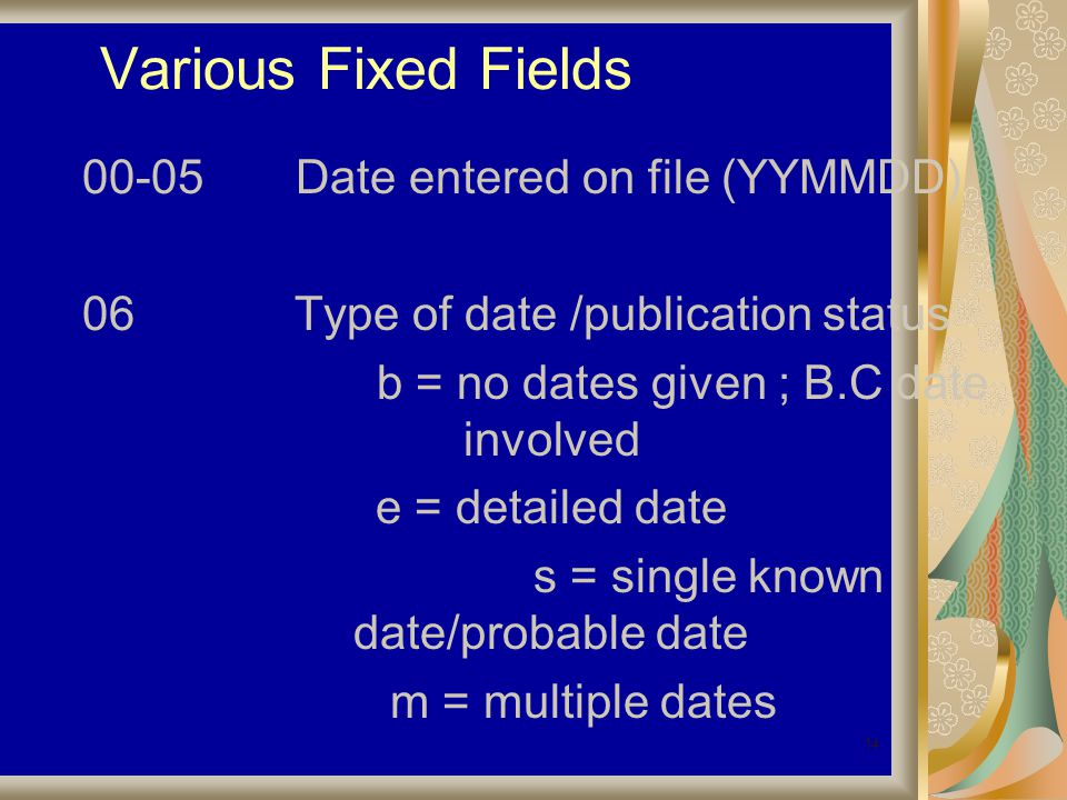 14 Various Fixed Fields 00-05Date entered on file (YYMMDD) 06 Type of date /publication status b = no dates given ; B.C date involved e = detailed date s = single known date/probable date m = multiple dates
