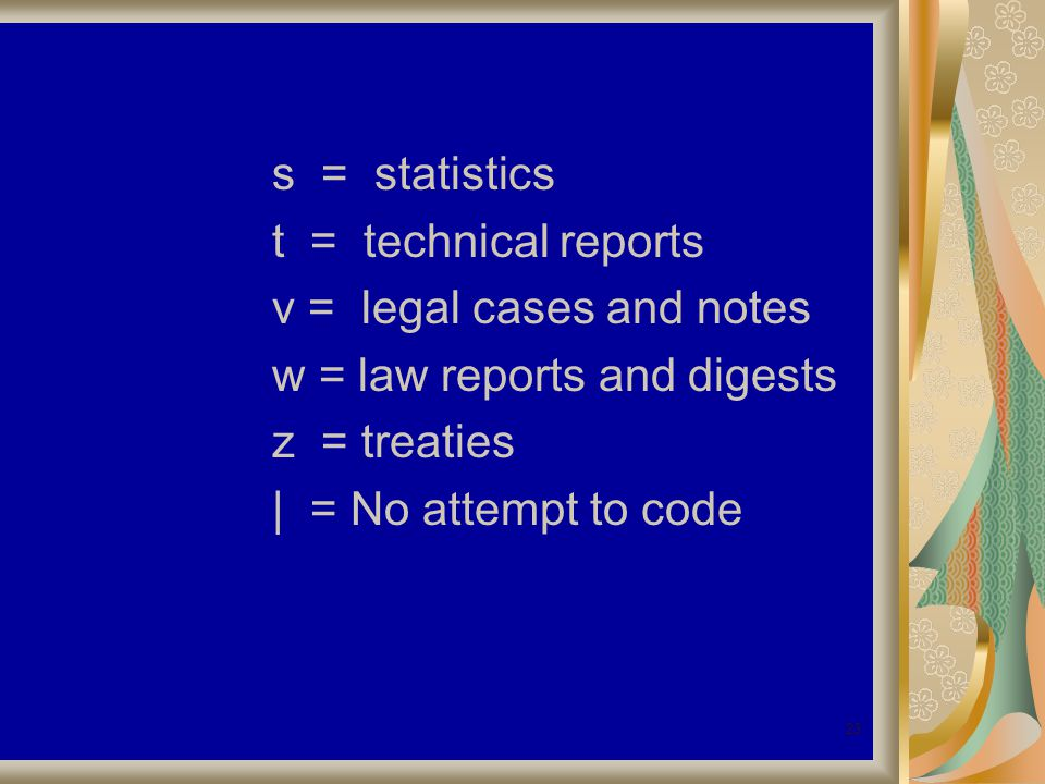 23 s = statistics t = technical reports v = legal cases and notes w = law reports and digests z = treaties | = No attempt to code