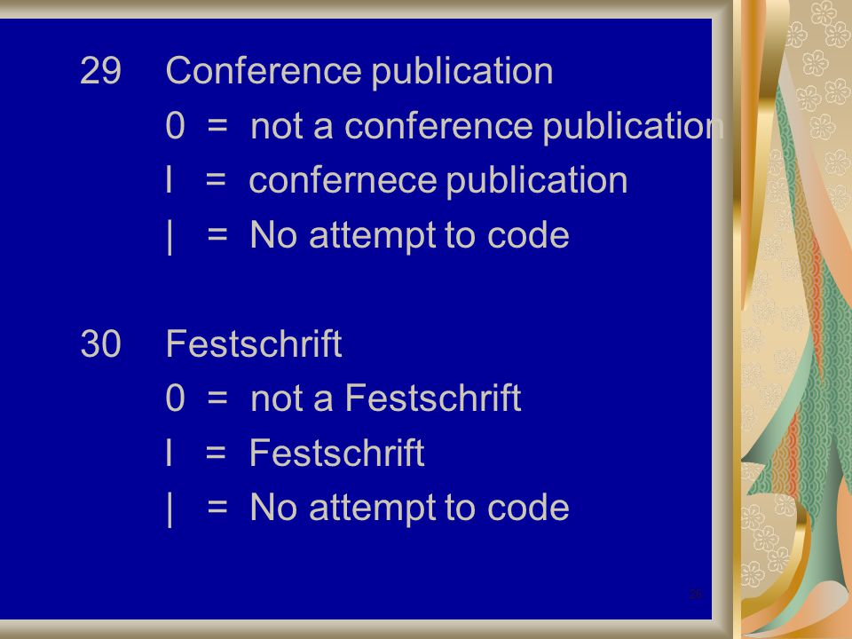 26 29Conference publication 0 = not a conference publication l = confernece publication | = No attempt to code 30Festschrift 0 = not a Festschrift l = Festschrift | = No attempt to code