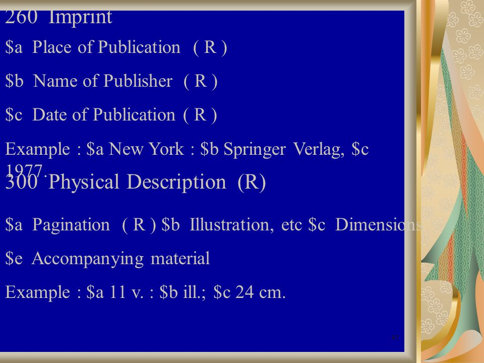 41 260 Imprint $a Place of Publication ( R ) $b Name of Publisher ( R ) $c Date of Publication ( R ) Example : $a New York : $b Springer Verlag, $c 1977.
