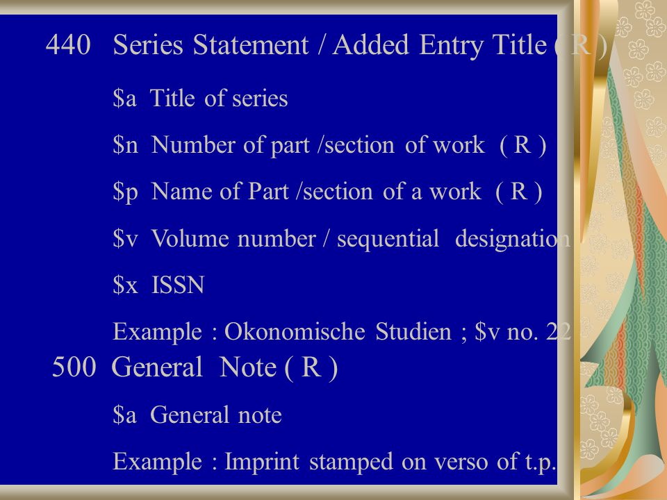 42 440 Series Statement / Added Entry Title ( R ) $a Title of series $n Number of part /section of work ( R ) $p Name of Part /section of a work ( R ) $v Volume number / sequential designation $x ISSN Example : Okonomische Studien ; $v no.
