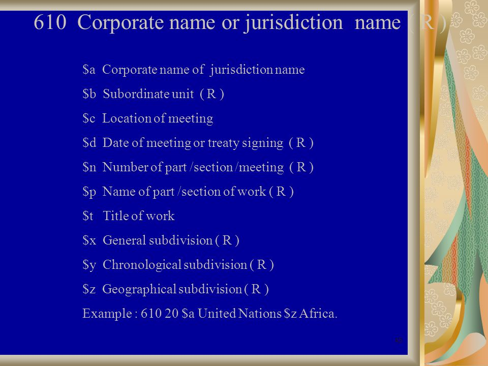 45 610 Corporate name or jurisdiction name ( R ) $a Corporate name of jurisdiction name $b Subordinate unit ( R ) $c Location of meeting $d Date of meeting or treaty signing ( R ) $n Number of part /section /meeting ( R ) $p Name of part /section of work ( R ) $t Title of work $x General subdivision ( R ) $y Chronological subdivision ( R ) $z Geographical subdivision ( R ) Example : 610 20 $a United Nations $z Africa.