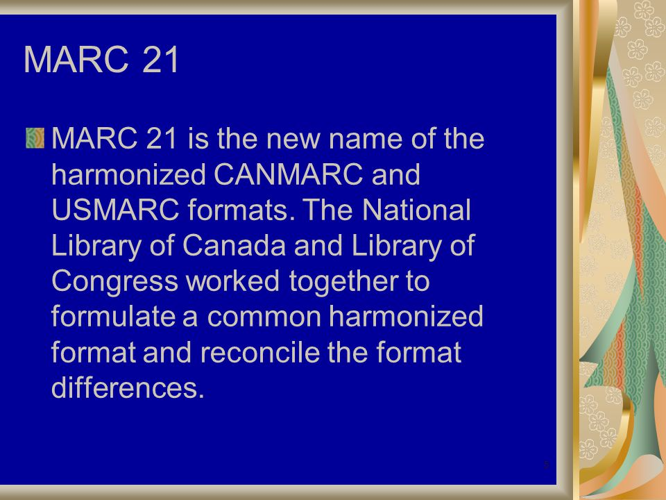 5 MARC 21 MARC 21 is the new name of the harmonized CANMARC and USMARC formats.