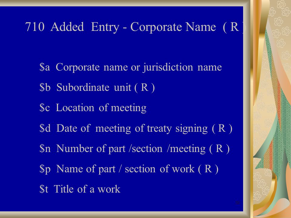 50 710 Added Entry - Corporate Name ( R ) $a Corporate name or jurisdiction name $b Subordinate unit ( R ) $c Location of meeting $d Date of meeting of treaty signing ( R ) $n Number of part /section /meeting ( R ) $p Name of part / section of work ( R ) $t Title of a work