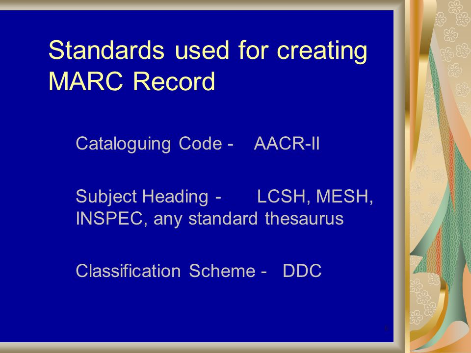 6 Standards used for creating MARC Record Cataloguing Code - AACR-II Subject Heading - LCSH, MESH, INSPEC, any standard thesaurus Classification Scheme - DDC