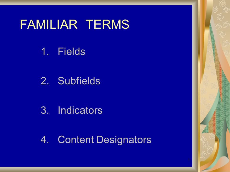 7 FAMILIAR TERMS 1. Fields 2. Subfields 3. Indicators 4. Content Designators