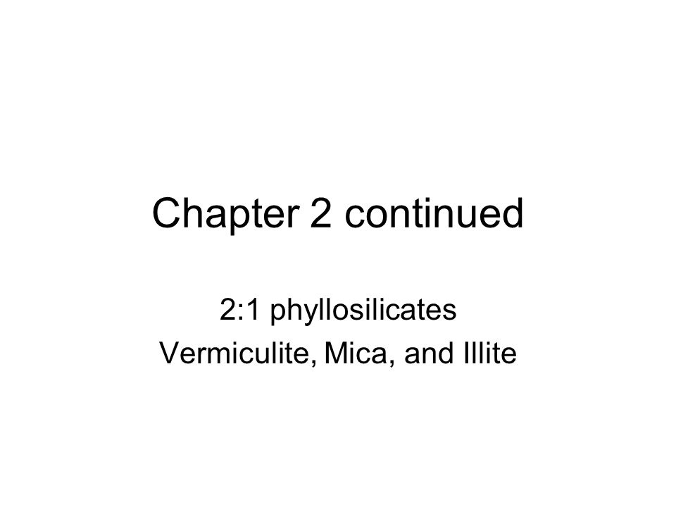 Chapter 2 continued 2:1 phyllosilicates Vermiculite, Mica, and Illite