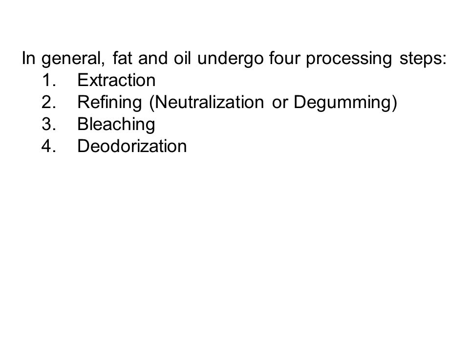 In general, fat and oil undergo four processing steps: 1. Extraction 2. Refining (Neutralization or Degumming) 3. Bleaching 4. Deodorization