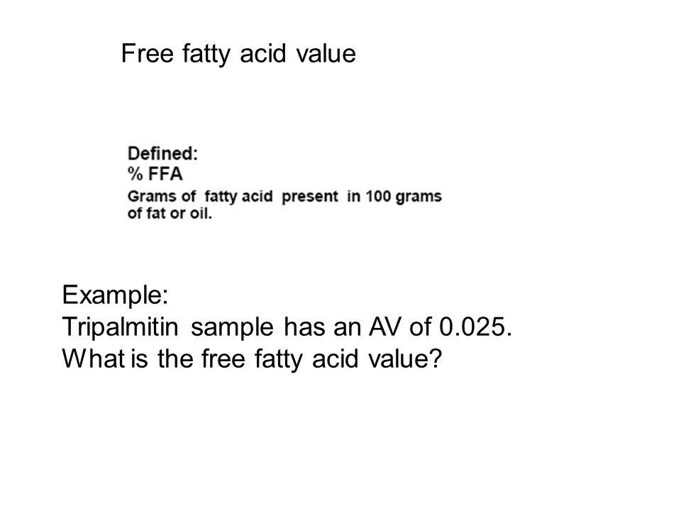 Free fatty acid value Example: Tripalmitin sample has an AV of 0.025. What is the free fatty acid value?