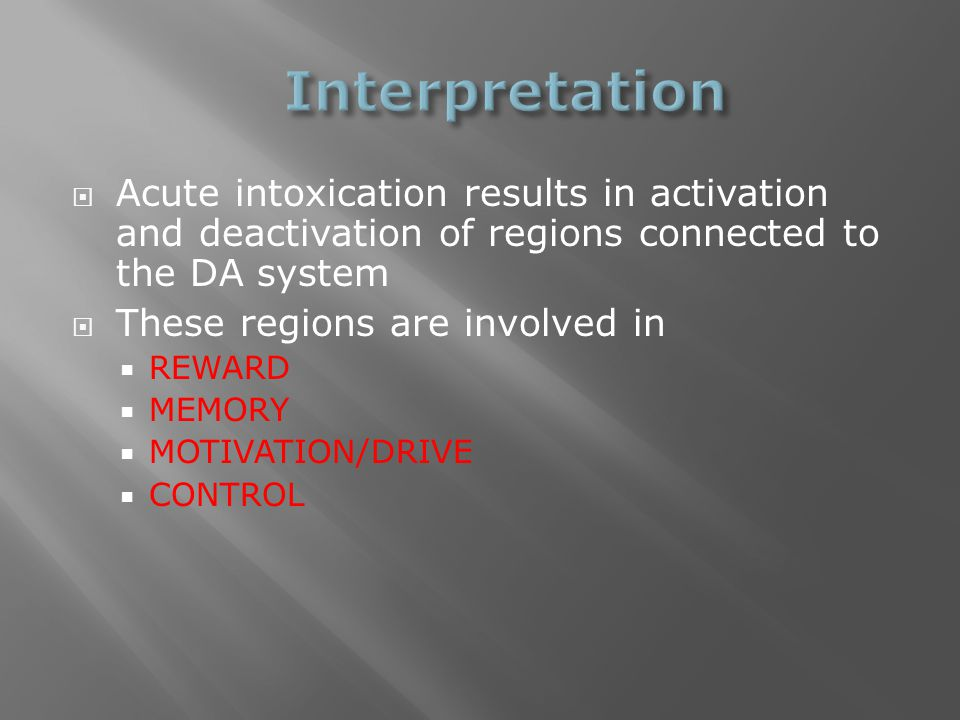  Acute intoxication results in activation and deactivation of regions connected to the DA system  These regions are involved in  REWARD  MEMORY 
