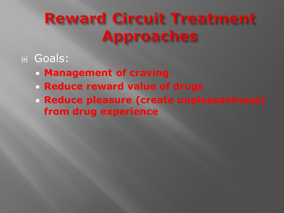  Goals:  Management of craving  Reduce reward value of drugs  Reduce pleasure (create unpleasantness) from drug experience