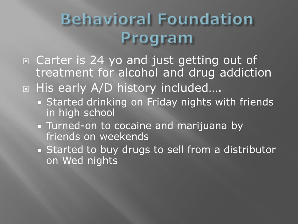  Carter is 24 yo and just getting out of treatment for alcohol and drug addiction  His early A/D history included….  Started drinking on Friday nig