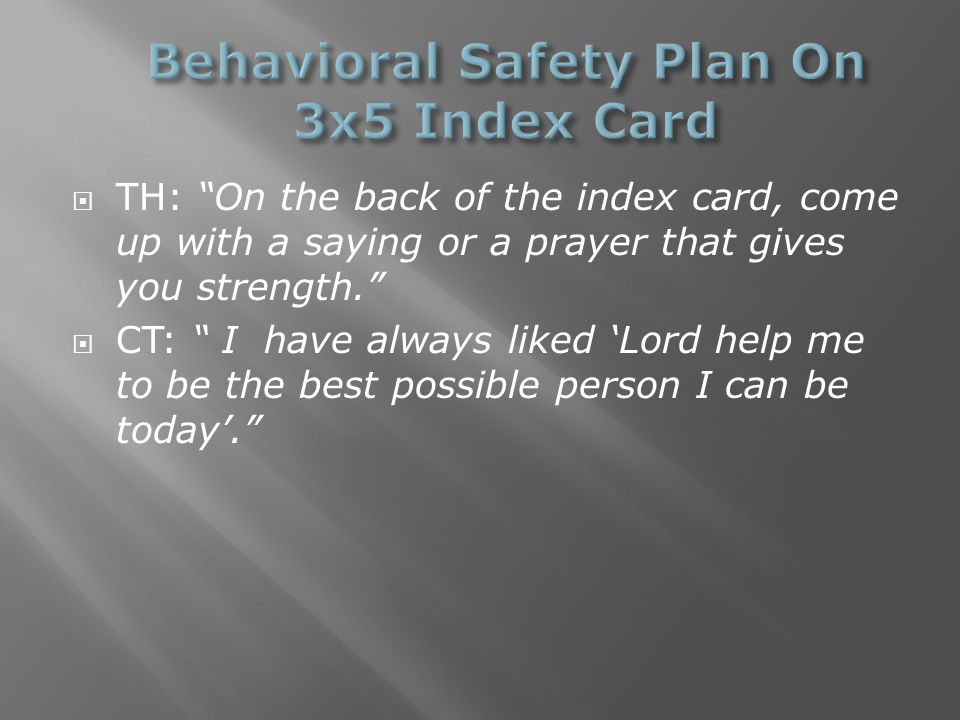  TH: On the back of the index card, come up with a saying or a prayer that gives you strength.  CT: I have always liked 'Lord help me to be the best possible person I can be today'.