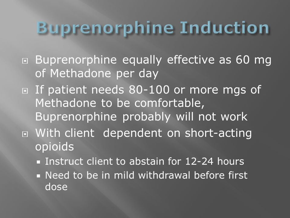  Buprenorphine equally effective as 60 mg of Methadone per day  If patient needs 80-100 or more mgs of Methadone to be comfortable, Buprenorphine probably will not work  With client dependent on short-acting opioids  Instruct client to abstain for 12-24 hours  Need to be in mild withdrawal before first dose