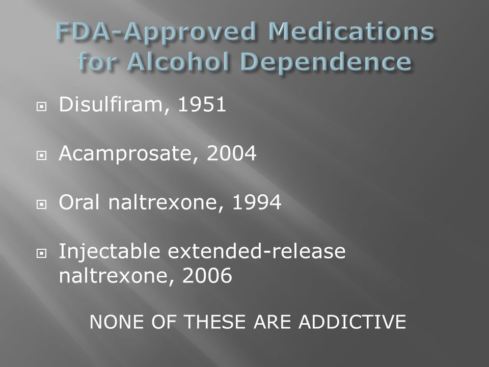  Disulfiram, 1951  Acamprosate, 2004  Oral naltrexone, 1994  Injectable extended-release naltrexone, 2006 NONE OF THESE ARE ADDICTIVE