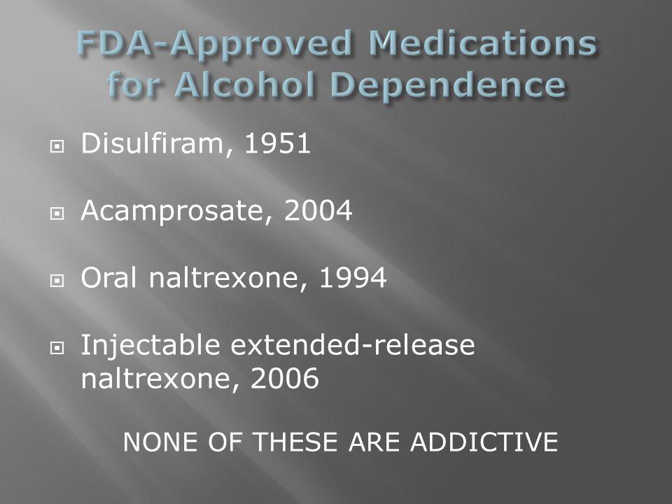  Disulfiram, 1951  Acamprosate, 2004  Oral naltrexone, 1994  Injectable extended-release naltrexone, 2006 NONE OF THESE ARE ADDICTIVE