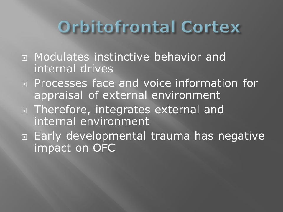  Modulates instinctive behavior and internal drives  Processes face and voice information for appraisal of external environment  Therefore, integrates external and internal environment  Early developmental trauma has negative impact on OFC
