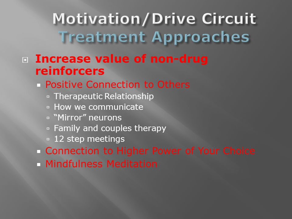  Increase value of non-drug reinforcers  Positive Connection to Others  Therapeutic Relationship  How we communicate  Mirror neurons  Family and couples therapy  12 step meetings  Connection to Higher Power of Your Choice  Mindfulness Meditation