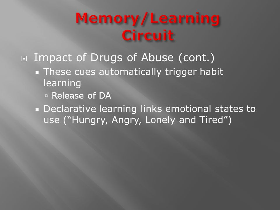  Impact of Drugs of Abuse (cont.)  These cues automatically trigger habit learning  Release of DA  Declarative learning links emotional states to use ( Hungry, Angry, Lonely and Tired )