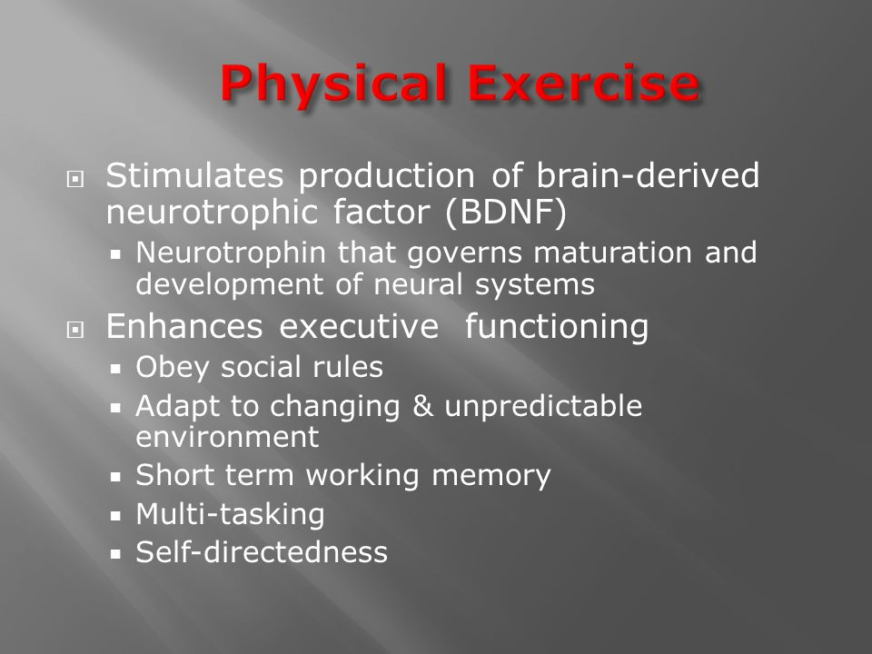  Stimulates production of brain-derived neurotrophic factor (BDNF)  Neurotrophin that governs maturation and development of neural systems  Enhance