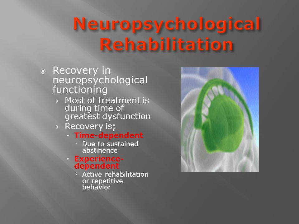  Recovery in neuropsychological functioning › Most of treatment is during time of greatest dysfunction › Recovery is;  Time-dependent  Due to sustained abstinence  Experience- dependent  Active rehabilitation or repetitive behavior
