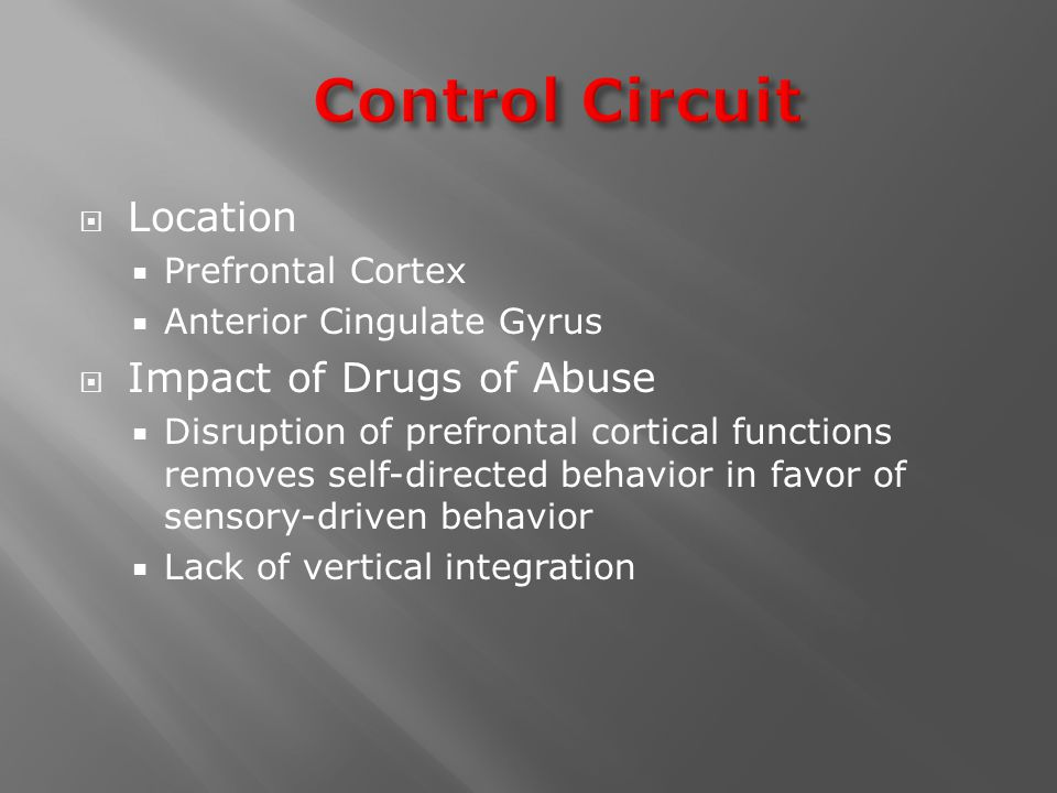  Location  Prefrontal Cortex  Anterior Cingulate Gyrus  Impact of Drugs of Abuse  Disruption of prefrontal cortical functions removes self-directed behavior in favor of sensory-driven behavior  Lack of vertical integration