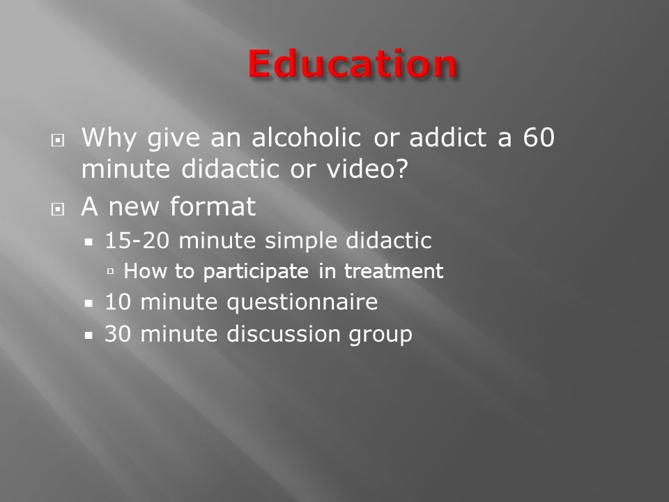  Why give an alcoholic or addict a 60 minute didactic or video.