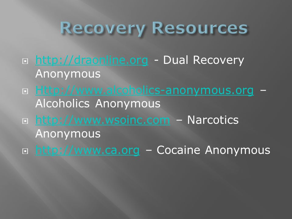  http://draonline.org - Dual Recovery Anonymous http://draonline.org  Http://www.alcoholics-anonymous.org – Alcoholics Anonymous Http://www.alcoholics-anonymous.org  http://www.wsoinc.com – Narcotics Anonymous http://www.wsoinc.com  http://www.ca.org – Cocaine Anonymous http://www.ca.org