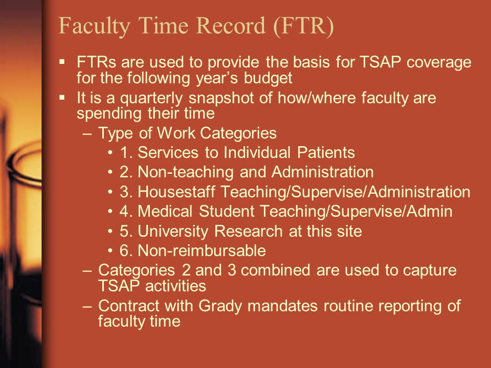 Faculty Time Record (FTR)  FTRs are used to provide the basis for TSAP coverage for the following year's budget  It is a quarterly snapshot of how/where faculty are spending their time –Type of Work Categories 1.