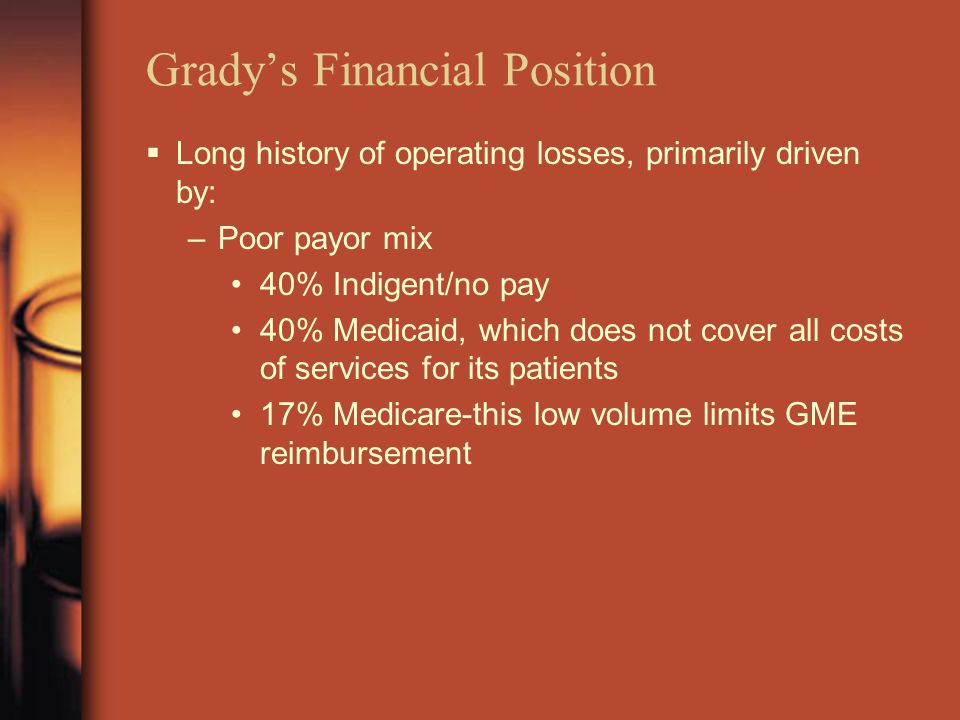 Grady's Financial Position  Long history of operating losses, primarily driven by: –Poor payor mix 40% Indigent/no pay 40% Medicaid, which does not cover all costs of services for its patients 17% Medicare-this low volume limits GME reimbursement