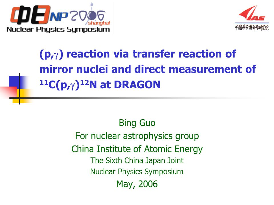 (p,  ) reaction via transfer reaction of mirror nuclei and direct measurement of 11 C(p,  ) 12 N at DRAGON Bing Guo For nuclear astrophysics group China Institute of Atomic Energy The Sixth China Japan Joint Nuclear Physics Symposium May, 2006