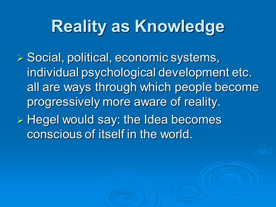 Reality as Knowledge  Social, political, economic systems, individual psychological development etc.