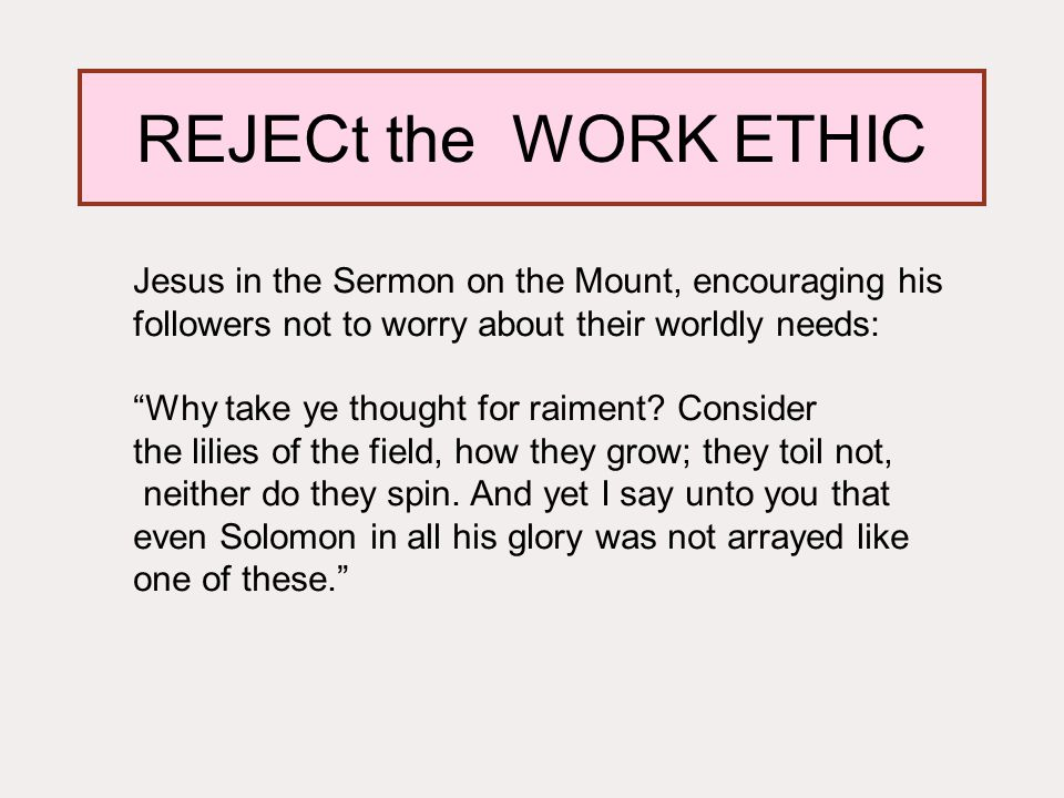 REJECt the WORK ETHIC Jesus in the Sermon on the Mount, encouraging his followers not to worry about their worldly needs: Why take ye thought for raiment.