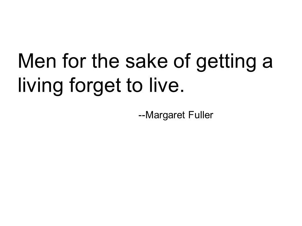 Men for the sake of getting a living forget to live. --Margaret Fuller