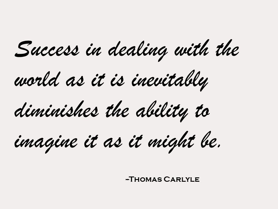 Success in dealing with the world as it is inevitably diminishes the ability to imagine it as it might be.