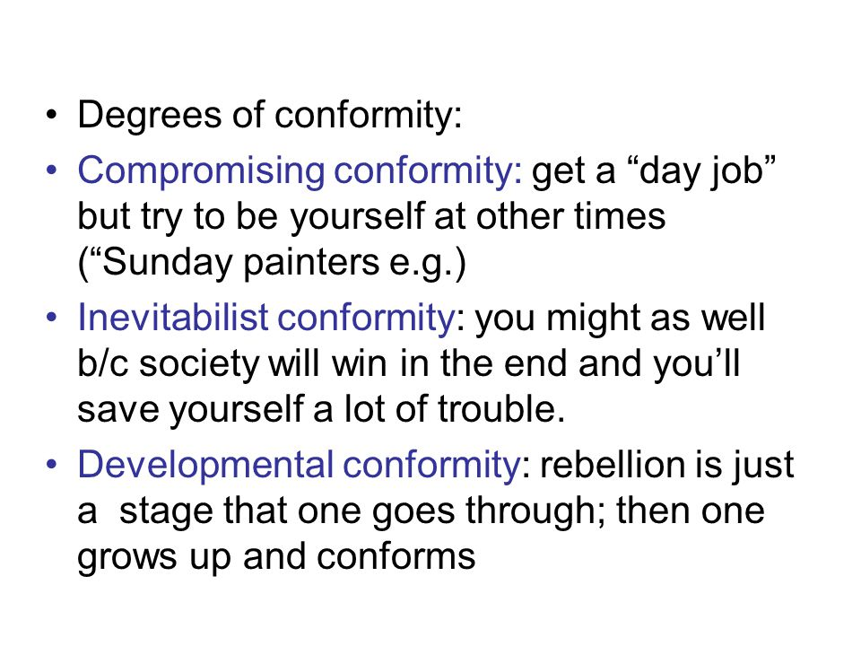 Degrees of conformity: Compromising conformity: get a day job but try to be yourself at other times ( Sunday painters e.g.) Inevitabilist conformity: you might as well b/c society will win in the end and you'll save yourself a lot of trouble.
