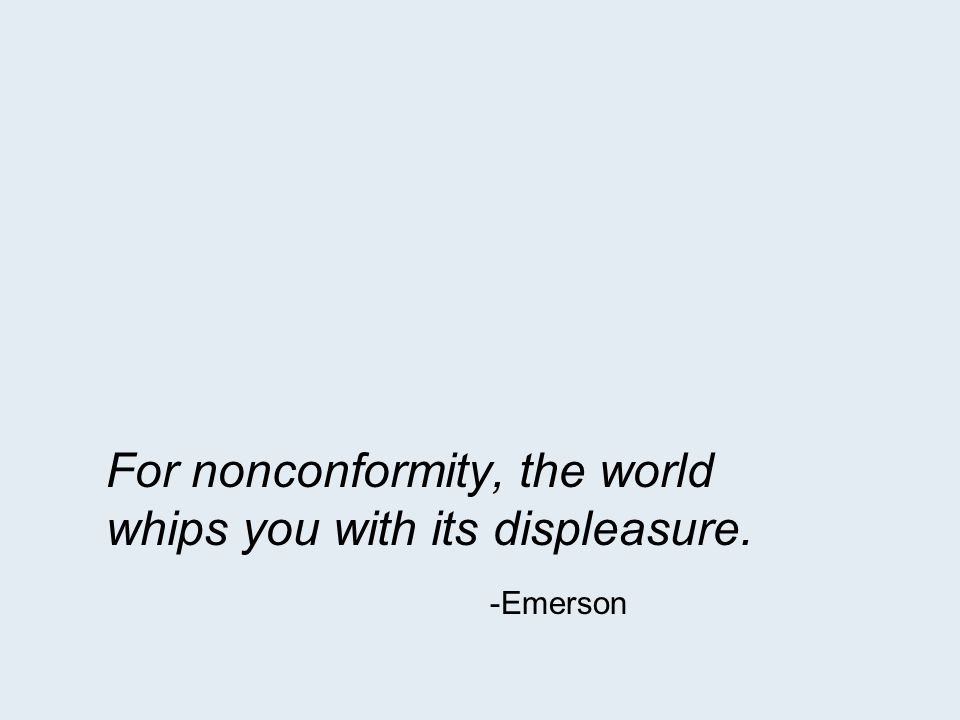 For nonconformity, the world whips you with its displeasure. -Emerson