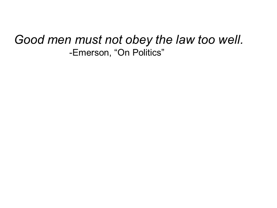 Good men must not obey the law too well. -Emerson, On Politics