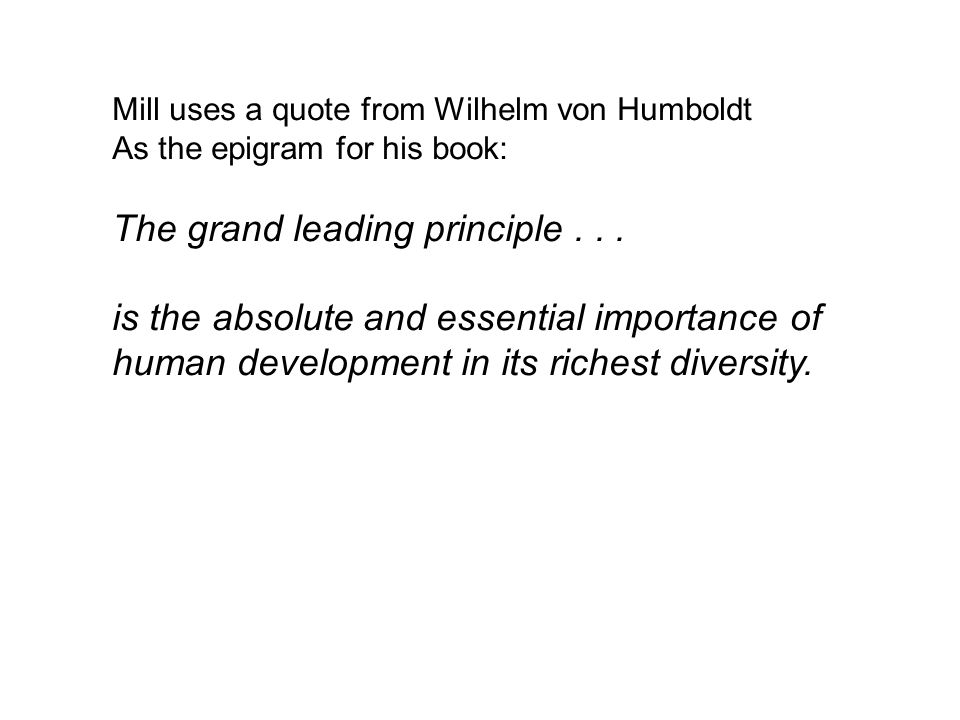 Mill uses a quote from Wilhelm von Humboldt As the epigram for his book: The grand leading principle...