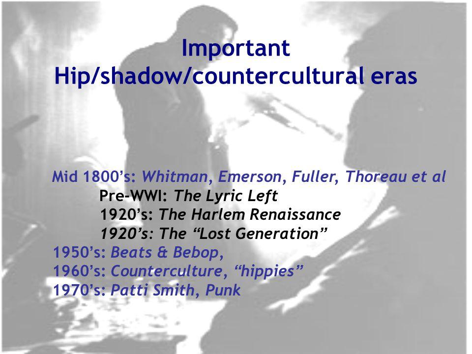 Mid 1800 ' s: Whitman, Emerson, Fuller, Thoreau et al Pre-WWI: The Lyric Left 1920 ' s: The Harlem Renaissance 1920 ' s: The Lost Generation 1950 ' s: Beats & Bebop, 1960 ' s: Counterculture, hippies 1970 ' s: Patti Smith, Punk Important Hip/shadow/countercultural eras